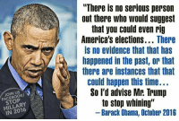 "rig: ""There is no serious person  out there who would suggest  that you could even rig  America's elections... There  is no evidence that that has  happened in the past, or that  there are instances that that  could happen this time...  So l'd advise Mr: Trump  to stop whining""  JOIN US  FACEBOOK  STOP  HILLARY  IN 2016  Barack Obama, October 2016"