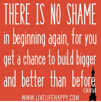www.LiveLifeHappy.com: THERE IS NO SHAME  n Deginning again, Tor you  et a chance to build boger  and bettr thon befo  A 0  and better than DeTor  LEON  WWW.LIVELIFEHAPPY.COM www.LiveLifeHappy.com