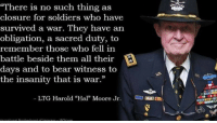 "Memes, Soldiers, and Bear: ""There is no such thing as  closure for soldiers who have  survived a war. They have an  obligation, a sacred duty, to  remember those who fell in  battle beside them all their  days and to bear witness to  the insanity that is war.""  LTG Harold ""Hal Moore Jr. Lieut Mike‎"
