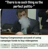 """Fire, Memes, and Steam: """"There is no such thing as the  perfect politic-""""  HINTER  MS MILLER  Vaping Congressman accused of using  campaign funds to buy videogames  U.S. Representative Duncan Hunter is under fire.- or I dont know  Nows  whatever the e-cig equivalent of a flame is -for allegedly spendi  over $1000 on Steam games.  16 minues sp 😂"""