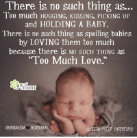 "Love Mom: There is no such thing as  Too much HUGGING, KISSING, PICKING UP  and HOLDING A BABY.  There is no such thing as spoiling babies  by LOVING them too much  because there is NO sUCH THING as  ""Too Much Love.""  mom"