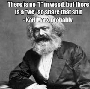 "Shit, Weed, and Karl Marx: There is no ""T' in weed, but there  isa ""we"" so share that shit  Karl Marx,probably Titles are difficult"