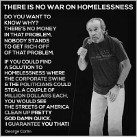 💭 Ain't that the TRUTH! 🔥 Join Us: @TheFreeThoughtProject 💭 TheFreeThoughtProject GeorgeCarlin Homeless 💭 LIKE our Facebook page & Visit our website for more News and Information. Link in Bio... 💭 www.TheFreeThoughtProject.com: THERE IS NO WAR ON HOMELESSNESS  DO YOU WANT TO  KNOW WHY?  THERE'S NO MONEY  IN THAT PROBLEM,  NOBODY STANDS  TO GET RICH OFF  OF THAT PROBLEM  The Free Thought  IF YOU COULD FIND  A SOLUTION TO  HOMELESSNESS WHERE  THE CORPORATE SWINE  S THE POLITICIANS COULD  STEAL A COUPLE OF  MILLION DOLLARS EACH  YOU WOULD SEE  THE STREETS OF AMERICA  CLEAN UP PRETTY  GOD DAMN QUICK,  I GUARANTEE YOU THAT!  George Carlin 💭 Ain't that the TRUTH! 🔥 Join Us: @TheFreeThoughtProject 💭 TheFreeThoughtProject GeorgeCarlin Homeless 💭 LIKE our Facebook page & Visit our website for more News and Information. Link in Bio... 💭 www.TheFreeThoughtProject.com
