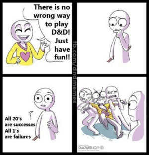 I'm panel 1. That's who I am. I see this all the time.   -Law  (original comic by owlturd): There is no  wrong way  to play  D&D!  Just  have  fun!!  All 20's  are successes,  All 1's  are failures  OuLTURD.COm  fib.Com/dndmemes I'm panel 1. That's who I am. I see this all the time.   -Law  (original comic by owlturd)