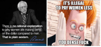 Bernie Sanders, Memes, and Fuck: There is norational explanation  to why women are making cents  on the dollar compared to men.  That is plain sexism.  BERNIE SANDERS COM  ITSILLEGAL  TO PAY WOMEN LESS  YOU DENSE FUCK (GC)