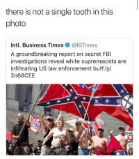 Oooof shots fired brothers • 👉Follow me @no_chillbruh for more: there is not a single tooth in this  photo  Intl. Business Times @IBTimes  A groundbreaking report on secret FBI  investigations reveal white supremacists are  infiltrating US law enforcement buff.ly/  2n68CEE  呔 Oooof shots fired brothers • 👉Follow me @no_chillbruh for more