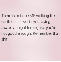 Shit, Earth, and Good: There is not one MF walking this  earth that is worth you laying  awake at night feeling like you're  not good enough. Remember that  shit. And NEVER forget it 💫