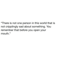 """http://iglovequotes.net/: """"There is not one person in this world that is  not cripplingly sad about something. You  remember that before you open your  mouth."""" http://iglovequotes.net/"""