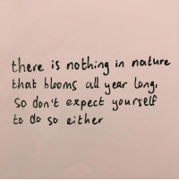 Nature, Nothing, and There: there is nothing in nature  that blooms al year long  So d't expect yoursele  to do so either  on