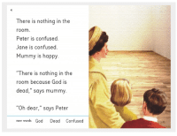 """Confused, God, and Happy: There is nothing in the  room  Peter is confused.  Jane is confused.  Mummy is happy  """"There is nothing in the  room because God is  dead,"""" says mummy  """"Oh dear,"""" says Peter  new words God Dead Confused"""