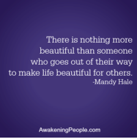 Beautiful, Life, and Memes: There is nothing more  beautiful than someone  who goes out of their way  to make life beautiful for others  -Mandy Hale  AwakeningPeople.com From Awakening People <3  FREE upcoming parenting webinar==>http://bit.ly/Happy_ParentingLink2