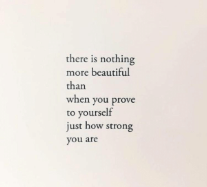 There Is Nothing: there is nothing  more beautiful  than  when you prove  to yourself  just how strong  you are