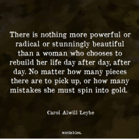 Beautiful, Life, and Powerful: There is nothing more powerful or  radical or stunningly beautiful  than a woman who chooses to  rebuild her life day after day, after  day. No matter how many pieces  there are to pick up, or how many  mistakes she must spin into gold.  Carol Alwil Leybe  wordables.