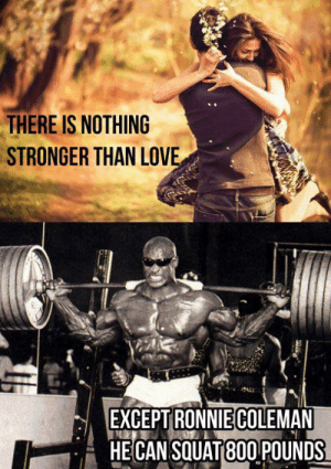 Love is strong but...: THERE IS NOTHING  STRONGER THAN LOVE  EXCEPT RONNIECOLEMAN  HECAN SQUAT 80O POUNDS Love is strong but...