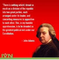 """John Adams would be so disappointed with today's political climate.: """"There is nothing which I dread so  much as a division of the republi  into two great parties, each  arranged under its leader, and  concerting measures in opposition  to each other. This, in my humble  apprehension, is to be dreaded as  the greatest political evil under our  Constitution.  - John Adams John Adams would be so disappointed with today's political climate."""