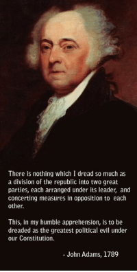 <p>We Should Have Listened To This Founding Father.</p>: There is nothing which I dread so much as  a division of the republic into two great  parties, each arranged under its leader, and  concerting measures in opposition to each  other  This, in my humble apprehension, is to be  dreaded as the greatest political evil under  our Constitution.  John Adams, 1789 <p>We Should Have Listened To This Founding Father.</p>