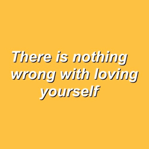 Nothing, There, and  Wrong: There is nothing  wrong with loving  yourself