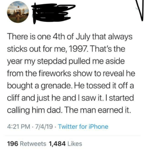 Aside From: There is one 4th of July that always  sticks out for me, 1997. That's the  year my stepdad pulled me aside  from the fireworks show to reveal he  bought a grenade. He tossed it off a  cliff and just he and I saw it. I started  calling him dad. The man earned it.  4:21 PM 7/4/19 Twitter for iPhone  196 Retweets 1,484 Likes