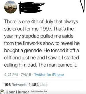 failnation:  The man earned it: There is one 4th of July that always  sticks out for me, 1997. That's the  year my stepdad pulled me aside  from the fireworks show to reveal he  bought a grenade. He tossed it off  cliff and just he and I saw it. I started  calling him dad. The man earned it.  4:21 PM 7/4/19 Twitter for iPhone  196 Retweets 1,484 Likes  Uber Humor  Bob Loblaw Law Blog failnation:  The man earned it