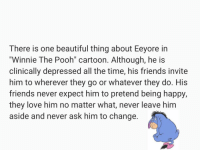 "Beautiful, Friends, and Love: There is one beautiful thing about Eeyore in  ""Winnie The Pooh cartoon. Although, he is  clinically depressed all the time, his friends invite  him to wherever they go or whatever they do. His  friends never expect him to pretend being happy,  they love him no matter what, never leave him  aside and never ask him to change awesomacious:  This warms my heart"