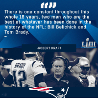 Everything else changes.  Brady and Belichick stay the same. #SBLIII https://t.co/GbaRVbAj5B: There is one constant throughout this  whole 18 years, two men who are the  best at whatever has been done in the  history of the NFL: Bill Belichick and  Tom Brady.  LAIII  ROBERT KRAFI  RAD  Cl Everything else changes.  Brady and Belichick stay the same. #SBLIII https://t.co/GbaRVbAj5B