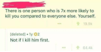 Who, Him, and One: There is one person who is 7x more likely to  kill you compared to everyone else. Yourself.  19.9k  [deleted]. 1y 02  Not if I kill him first.  ...64.4k Who will get you first?