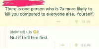 Who, Him, and One: There is one person who is 7x more likely to  kill you compared to everyone else. Yourself.  19.9k  [deleted] 1y 02  Not if I kill him first.  ...64.4k man on a mission