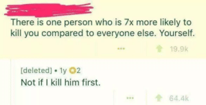 Dank, Memes, and Target: There is one person who is 7x more likely to  kill you compared to everyone else. Yourself.  19.9k  [deleted]. 1y 02  Not if I kill him first.  ...64.4k Who will get you first? by yusef800 MORE MEMES