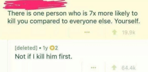 Dank, Memes, and Target: There is one person who is 7x more likely to  kill you compared to everyone else. Yourself.  19.9k  [deleted] 1y 02  Not if I kill him first.  ...64.4k man on a mission by Hancho_Nick MORE MEMES