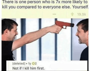 Dank, Life, and Memes: There is one person who is 7x more likely to  kill you compared to everyone else. Yourself.  19.9k  [deleted]. ly 2  Not if I kill him first. Idk what Im doing with my life by gardenley MORE MEMES