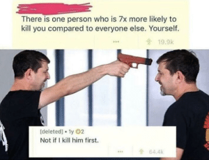 me🔫irl: There is one person who is 7x more likely to  kill you compared to everyone else. Yourself.  19.9k  0  [deleted] 1y 02  Not ifI kill him first.  64.4k  ... me🔫irl