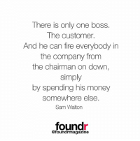 We love this one!!: There is only one boss.  The customer.  And he can fire everybody in  the company from  the chairman on down,  simply  by spending his money  somewhere else.  Sam Walton  found  @foundrmagazine We love this one!!