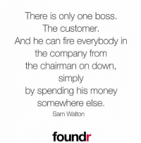 Something to remember! 👍 Like this if you agree!: There is only one boss  The customer.  And he can fire everybody in  the company from  the chairman on down,  simply  by spending his money  somewhere else.  Sam Walton  foundr Something to remember! 👍 Like this if you agree!