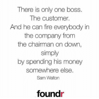 💯🙌🏻 @foundr: There is only one boss.  The customer.  And he can fire everybody in  the company from  the chairman on down,  simply  by spending his money  somewhere else  Sam Walton  foundr 💯🙌🏻 @foundr