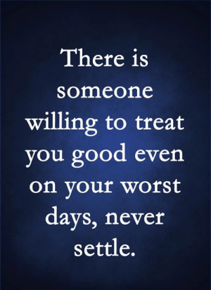 You Good: There is  someone  willing to treat  you good even  on your worst  days, never  settle.