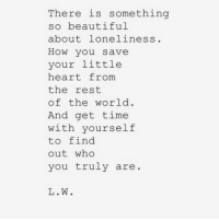 your so beautiful: There is something  so beautiful  about loneliness  How you save  your little  heart from  the rest  of the world  And get time  with yourself  to find  out who  you truly are  L.W