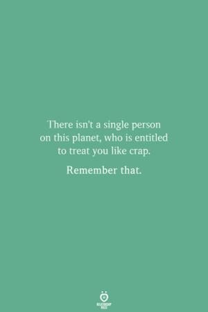 Entitled, Single, and Who: There isn't a single person  on this planet, who is entitled  to treat you like crap.  Remember that.
