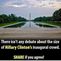 Hillary Clinton, Memes, and 🤖: There isn't any debate about the size  of Hillary Clinton's inaugural crowd.  SHARE if you agree! Regardless of how big the crowd size was at Trump's inauguration, the crowd at Hillary's inauguration was ZERO!