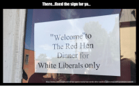 News, Http, and Today: There..ixed the sign for ya..  Welcome to  The Red Hen  Dinner for  White Liberals only  http://wset.com/news/local/red-hen-opens-nearly-two-weeks-after-sanders-controversy-with-protesters-outside
