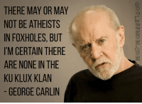 George Carlin, Mom, and Com: THERE MAY OR MAY  NOT BE ATHEISTS  IN FOXHOLES, BUT  I'M CERTAIN THERE  ARE NONE IN THE  KU KLUX KLAN  GEORGE CARLIN  GODLESS MOM.COM  RE  ST B H  TTNL  RS  AT LE IN LA  YHEN IN LA  0 EI S.  TNX  EEH  HROUR  RBX  ETF  OCE  EK  KE  MRUG  TNI!  NIAK UZI