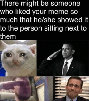 Nice to think about: There might be someone  who liked your meme so  much that he/she showed it  to the person sitting next to  them Nice to think about