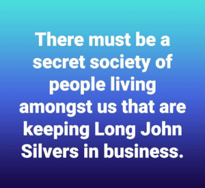 Reddit, Business, and Living: There must be a  secret society of  people living  amongst us that are  keeping Long John  Silvers in business. No joke