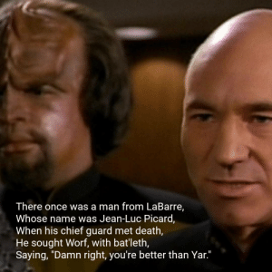 "Star Trek, Death, and Poetry: There once was a man from LaBarre,  Whose name was Jean-Luc Picard,  When his chief guard met death,  He sought Worf, with bat'leth,  Saying, ""Damn right, you're better than Yar.""  I Further musings on National Poetry Day"