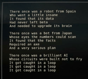 Facts, Brain, and Japan: There once was a robot from Spain  Who went a little insane  It found that its data  Had never left beta  And needed to upgrade its brain  There once was a bot from Japan  Whose eyes the numbers could scan  It found that the facts  Required an axe  And a very serious plarn  There once was a brilliant AI  Whose circuits were built not to fry  It got caught in a loop  It got caught in a loop  It got caught in a loop There once was a robot from Spain (The Talos Principle)