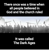 Dark Memes: There once was a time when  all people believed in  God and the church ruled  It was called  The Dark Ages