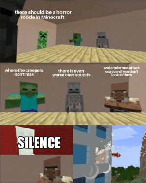 Minecraft, Silence, and Irl: there should be a horror  mode in Minecraft  and ernderman attack  where the creepers  don't hiss  there is even  worse cave sounds  you even if you don't  look at them  SILENCE Me irl