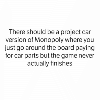 Project cars are NEVER finished. It's not possible. - - carsofinstagram carmemes racecar carlifestyle carporn americanmuscle becauseracecar hoonigan amazingcars247 itswhitenoise cupgang carswithoutlimits carspotting loweredlifestyle dailydriven exoticcar supercars carthrottle 1320vid: There should be a project car  version of Monopoly where you  just go around the board paying  for car parts butthe game never  actually finishes Project cars are NEVER finished. It's not possible. - - carsofinstagram carmemes racecar carlifestyle carporn americanmuscle becauseracecar hoonigan amazingcars247 itswhitenoise cupgang carswithoutlimits carspotting loweredlifestyle dailydriven exoticcar supercars carthrottle 1320vid