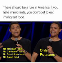 America, Asian, and Food: There should be a rule in America, if you  hate immigrants, you don't get to eat  immigrant food  No Mexican food  No Caribbean food  No Dominican food  No Asian food  Only  Potatoes NO SPICES FOR YOU. Watch @TrevorNoah's latest standup special Son of Patricia only on @Netflix.