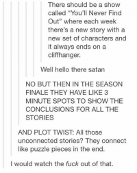 "I wantttt: There should be a show  called ""You'll Never Find  Out"" where each week  there's a new story with a  new set of characters and  it always ends on a  cliffhanger.  Well hello there satan  NO BUT THEN IN THE SEASON  FINALE THEY HAVE LIKE 3  MINUTE SPOTS TO SHOW THE  CONCLUSIONS FOR ALL THE  STORIES  AND PILOT TWIST All those  unconnected stories? They connect  like puzzle pieces in the end.  I would watch the fuck out of that. I wantttt"