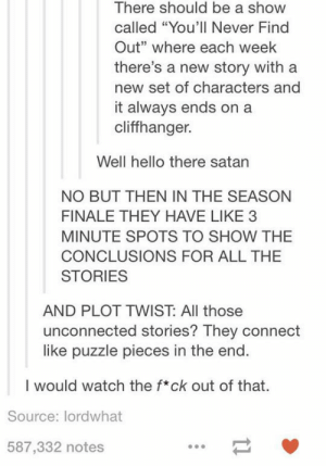 "Hello, Tumblr, and Blog: There should be a show  called ""You'll Never Find  Out"" where each week  there's a new story with a  new set of characters and  it always ends on a  cliffhanger.  Well hello there satan  NO BUT THEN IN THE SEASON  FINALE THEY HAVE LIKE 3  MINUTE SPOTS TO SHOW THE  CONCLUSIONS FOR ALL THE  STORIES  AND PLOT TWIST: All those  unconnected stories? They connect  like puzzle pieces in the end.  I would watch the f*ck out of that.  Source: lordwhat  587,332 notes srsfunny:Idea For A TV Show"